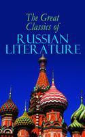 The Great Classics Of Russian Literature - Ivan Turgenev, Anton Chekhov, Fyodor Dostoevsky, Leo Tolstoy, Alexander Pushkin, H.H. Munro, Nikolai Gogol, Ivan Goncharov, Saki, Leonid Andreyev, Maxim Gorky, M.Y. Saltykov, V.G. Korolenko, V.N. Garshin, F.K. Sologub, I.N. Potapenko, S.T. Semyonov, M.P. Artzybashev, A.I. Kuprin, Herman Bernstein