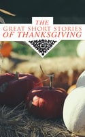 The Great Short Stories Of Thanksgiving - George Eliot, Sarah Orne Jewett, O. Henry, Louisa May Alcott, Susan Coolidge, Andrew Lang, Nathaniel Hawthorne, Eleanor H. Porter, Harriet Beecher Stowe, Charlotte Perkins Gilman, Lucy Maud Montgomery, Eugene Field, Edward Everett Hale, Alfred Henry Lewis, Alfred Gatty, Nora Perry, Mary Jane Holmes, Ida Hamilton Munsell