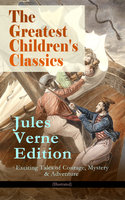 The Greatest Children's Classics – Jules Verne Edition: 16 Exciting Tales of Courage, Mystery & Adventure (Illustrated) - Jules Verne