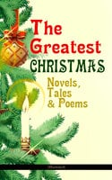 The Greatest Christmas Novels, Tales & Poems (Illustrated) - Charles Dickens, L. Frank Baum, Selma Lagerlöf, Rudyard Kipling, Fyodor Dostoevsky, Mark Twain, Anthony Trollope, Leo Tolstoy, O. Henry, J.M. Barrie, Robert Louis Stevenson, William Butler Yeats, William Wordsworth, Emily Dickinson, Louisa May Alcott, George MacDonald, Beatrix Potter, Walter Scott, Harriet Beecher Stowe, Hans Christian Andersen, Henry Wadsworth Longfellow, E.T.A. Hoffmann, Henry Van Dyke, Brothers Grimm, Lucy Maud Montgomery, Alfred Lord Tennyson, Clement Moore
