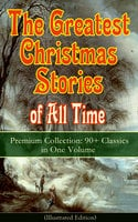 The Greatest Christmas Stories of All Time - Premium Collection: 90+ Classics in One Volume (Illustrated) - Charles Dickens, L. Frank Baum, Selma Lagerlöf, Fyodor Dostoevsky, Mark Twain, Anthony Trollope, Leo Tolstoy, O. Henry, William Dean Howells, Louisa May Alcott, George MacDonald, Beatrix Potter, Harriet Beecher Stowe, Hans Christian Andersen, E.T.A. Hoffmann, Henry Van Dyke, Brothers Grimm, Clement Moore, Edward Berens