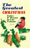 The Greatest Christmas Tales & Poems in One Volume (Illustrated) - Charles Dickens, L Frank Baum, Selma Lagerlöf, Fyodor Dostoevsky, Mark Twain, Anthony Trollope, Leo Tolstoy, O. Henry, William Butler Yeats, William Dean Howells, William Wordsworth, Emily Dickinson, Louisa May Alcott, George MacDonald, Beatrix Potter, Walter Scott, Harriet Beecher Stowe, Hans Christian Andersen, Henry Wadsworth Longfellow, E.T.A. Hoffmann, Henry Van Dyke, Brothers Grimm, Alfred Lord Tennyson, Clement Moore, Edward Berens