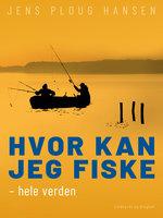 Hvor kan jeg fiske – hele verden - Jens Ploug Hansen