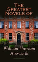 The Greatest Novels of William Harrison Ainsworth (Illustrated Edition) - William Harrison Ainsworth