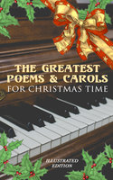 The Greatest Poems & Carols for Christmas Time (Illustrated Edition) - Rudyard Kipling, Robert Louis Stevenson, Thomas Hardy, William Butler Yeats, Charles Kingsley, William Wordsworth, Emily Dickinson, Walter Scott, John Milton, William Thackeray, Samuel Taylor Coleridge, Henry Wadsworth Longfellow, Clement Clarke Moore, James Montgomery, Alfred Lord Tennyson, Sara Teasdale