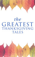 The Greatest Thanksgiving Tales - George Eliot, Sarah Orne Jewett, O. Henry, Louisa May Alcott, Susan Coolidge, Andrew Lang, Nathaniel Hawthorne, Eleanor H. Porter, Harriet Beecher Stowe, Charlotte Perkins Gilman, Lucy Maud Montgomery, Eugene Field, Edward Everett Hale, Alfred Henry Lewis, Alfred Gatty, Nora Perry, Mary Jane Holmes, Ida Hamilton Munsell