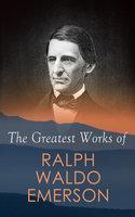 The Greatest Works of Ralph Waldo Emerson - Ralph Waldo Emerson