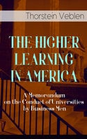 The Higher Learning In America: A Memorandum On The Conduct Of Universities By Business Men - Thorstein Veblen
