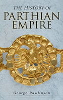 The History of Parthian Empire - George Rawlinson