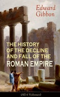 The History Of The Decline And Fall Of The Roman Empire (All 6 Volumes) - Edward Gibbon