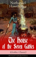 "The House Of The Seven Gables (Gothic Classic) - Illustrated Unabridged Edition: Historical Novel About Salem Witch Trials From The Renowned American Author Of ""The Scarlet Letter"" And ""Twice-Told Tales"" With Biography - Nathaniel Hawthorne"