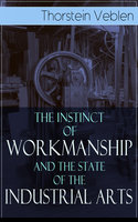 The Instinct Of Workmanship And The State Of The Industrial Arts - Thorstein Veblen