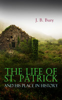 The Life Of St. Patrick And His Place In History - J.B. Bury
