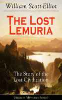 The Lost Lemuria - The Story Of The Lost Civilization (Ancient Mysteries Series) - William Scott-Elliot
