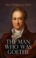 The Man Who Was Goethe: Memoirs, Letters & Essays - Johann Wolfgang von Goethe