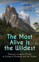 The Most Alive Is The Wildest – Thoreau's Complete Works On Living In Harmony With The Nature - Henry David Thoreau