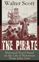 The Pirate: Historical Novel Based On The Life Of Notorious Pirate John Gow: Adventure Novel Based On A True Story, By The Author Of Waverly, Rob Roy, Ivanhoe, The Guy Mannering And Anne Of Geierstein - Walter Scott