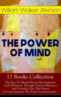 The Power Of Mind - 17 Books Collection: The Key To Mental Power Development And Efficiency, Thought-Force In Business And Everyday Life, The Power Of Concentration, The Inner Consciousness… - William Walker Atkinson