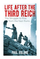 Life After the Third Reich: The Struggle to Rise from the Nazi Ruins - Paul Roland