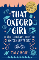 That Oxford Girl: A Real Student's Guide to Oxford University - Tilly Rose