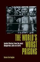The World's Worst Prisons: Inside Stories from the most Dangerous Jails on Earth - Karen Farrington