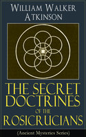 The Secret Doctrines Of The Rosicrucians (Ancient Mysteries Series) - William Walker Atkinson