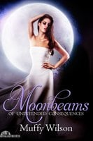 Moonbeams of Unintended Consequences - Muffy Wilson