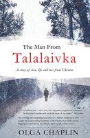 The Man From Talalaivka: A tale of love, life and loss from Ukraine - Olga Chaplin