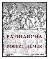 Patriarcha, or the Natural Power of Kings - Robert Filmer