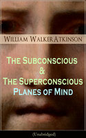 The Subconscious & The Superconscious Planes Of Mind (Unabridged) - William Walker Atkinson