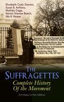 The Suffragettes – Complete History Of the Movement (6 Volumes in One Edition) - Elizabeth Cady Stanton, Susan B. Anthony, Harriot Stanton Blatch, Matilda Gage, Ida H. Harper