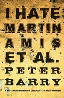I Hate Martin Amis et al. - Peter Barry
