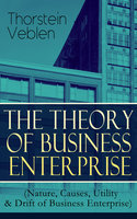 The Theory Of Business Enterprise (Nature, Causes, Utility & Drift Of Business Enterprise) - Thorstein Veblen