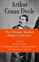 The Ultimate Sherlock Holmes Collection: 4 Novels + 56 Short Stories + An Intimate Study Of Sherlock Holmes By Conan Doyle Himself - Arthur Conan Doyle