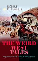 The Weird West Tales - Supernatural & Occult Western Series - Robert E. Howard