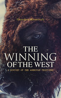 The Winning of the West: A History of the American Frontiers - Theodore Roosevelt