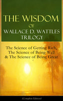The Wisdom of Wallace D. Wattles Trilogy: The Science of Getting Rich, The Science of Being Well & The Science of Being Great (Complete Edition) - Wallace D. Wattles