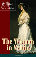 The Woman in White (Illustrated): A Mystery Suspense Novel from the prolific English writer, best known for The Moonstone, No Name, Armadale, The Law and The Lady, The Dead Secret, Man and Wife, Poor Miss Finch and The Black Robe - Wilkie Collins