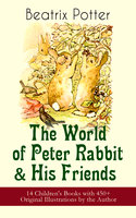 The World of Peter Rabbit & His Friends: 14 Children's Books with 450+ Original Illustrations by the Author - Beatrix Potter