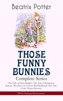 Those Funny Bunnies – Complete Series: The Tale Of Peter Rabbit, The Tale Of Benjamin Bunny, The Story Of A Fierce Bad Rabbit & The Tale Of The Flopsy Bunnies (With Original Illustrations) - Beatrix Potter