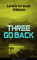 Three Go Back (Science Fiction Classic) - Lewis Grassic Gibbon