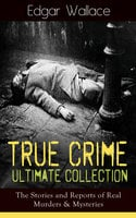 True Crime Ultimate Collection: The Stories of Real Murders & Mysteries - Edgar Wallace