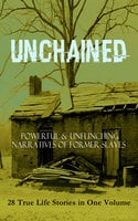 Unchained - Powerful & Unflinching Narratives Of Former Slaves: 28 True Life Stories In One Volume - Booker T. Washington, Frederick Douglass, Solomon Northup, Harriet Jacobs, Elizabeth Keckley, William Wells Brown, Austin Steward, Louis Hughes, Stephen Smith, Sarah H. Bradford, John Dixon Long, Olaudah Equiano, William Still, Thomas Clarkson, Thomas S. Gaines, Sojourner Truth, Lydia Maria Child, Willie Lynch, Nat Turner, Mary Prince, William Craft, Ellen Craft, Jacob D. Green, Josiah Henson, Charles Ball, Henry Bibb, L. S. Thompson, Kate Drumgoold, Lucy A. Delaney, Moses Grandy, John Gabriel Stedman, Henry Box Brown, Margaretta Matilda Odell, Brantz Mayer, Theodore Canot, Daniel Drayton, F.G. De Fontaine, Joseph Mountain, Ida B. Wells-Barnett