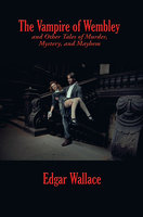 The Vampire of Wembley and Other Tales of Murder, Mystery, and Mayhem - Edgar Wallace