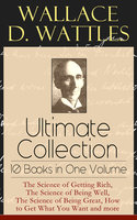 Wallace D. Wattles Ultimate Collection - 10 Books in One Volume - Wallace D. Wattles