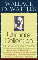 Wallace D. Wattles Ultimate Collection – 10 Books in One Volume: The Science of Getting Rich, The Science of Being Well, The Science of Being Great, The Personal Power Course, A New Christ and more - Wallace D. Wattles