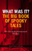What Was It? The Big Book Of Spooky Tales – 55+ Occult & Supernatural Thrillers (Horror Classics Anthology) - Edgar Allan Poe, Guy de Maupassant, Nathaniel Hawthorne, Wilkie Collins, M.R. James, R.L. Stevenson, Margaret Oliphant, Lafcadio Hearn, Fitz James O'Brien, Katherine Rickford, Villiers Adam, C. Moffett, William Archer, F. Marryat, W. F. Harvey, Pliny the Younger, Théopile Gautier, C. B. Fernando, Brander Matthews, Joseph L. French