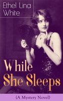 While She Sleeps (A Mystery Novel) - Ethel Lina White