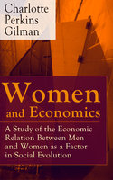 Women and Economics - A Study of the Economic Relation Between Men and Women as a Factor in Social Evolution - Charlotte Perkins Gilman