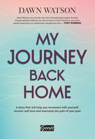 My Journey Back Home: A story that will help you reconnect with yourself, recover self-love and overcome the pain of your past - Dawn Watson